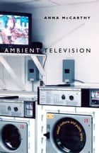 Ambient Television - Visual Culture and Public Space ebook by Anna McCarthy