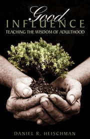 Good Influence - Teaching the Wisdom of Adulthood ebook by Daniel R. Heischman