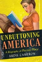 "Unbuttoning America - A Biography of ""Peyton Place"" ebook by Ardis Cameron"