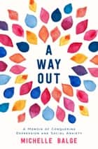 A Way Out - A Memoir of Conquering Depression and Social Anxiety ebook by Michelle Balge