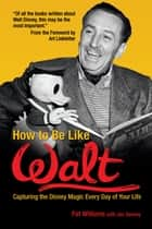 How to Be Like Walt - Capturing the Disney Magic Every Day of Your Life ebook by Pat Williams, Jim Denney, Art Linkletter