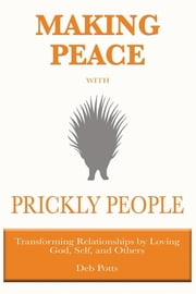 Making Peace with Prickly People - Transforming Relationships by Loving God, Self, and Others ebook by Deb Potts