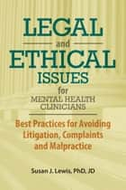 Legal and Ethical Issues for Mental Health Clinicians - Best Practices fro Avoiding Litigation, Complaints and Malpractice ebook by Susan Lewis