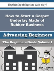 How to Start a Carpet Underlay Made of Rubber Business (Beginners Guide) ebook by Annita Dubose,Sam Enrico