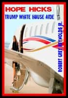 Hope Hicks Trump White House Aide ebook by Robert Grey Reynolds Jr