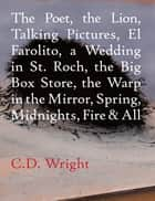 The Poet, The Lion, Talking Pictures, El Farolito, A Wedding in St. Roch, The Big Box Store, The Warp in the Mirror, Spring, Midnights, Fire & All ebook by C.D. Wright