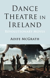 Dance Theatre in Ireland - Revolutionary Moves ebook by A. McGrath