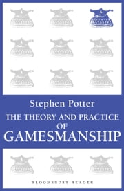 The Theory and Practice of Gamesmanship - or The Art of Winning Games Without Actually Cheating ebook by Stephen Potter
