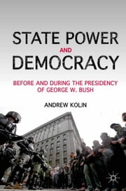 State Power and Democracy - Before and During the Presidency of George W. Bush ebook by A. Kolin