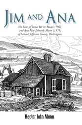 Jim and Ana - The Lives of James Hector Munn (1864) and Ana Mae Edwards Munn (1871) of Leland, Jefferson County, Washington. ebook by Hector John Munn