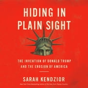 Hiding in Plain Sight - The Invention of Donald Trump and the Erosion of America audiobook by Sarah Kendzior