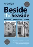 Beside the Seaside: Brighton's places and its people ebook by Terry Philpot