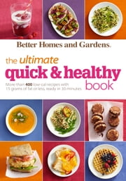 Better Homes and Gardens The Ultimate Quick & Healthy Book - More Than 400 Low-Cal Recipes with 15 Grams of Fat or Less, Ready in 30 Minutes ebook by Better Homes and Gardens