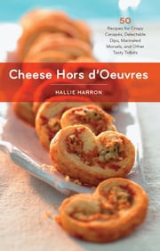 Cheese Hors d'Oeuvres - 50 Recipes for Crispy Canapés, Delectable Dips, Marinated Morsels, and Other Tasty Tidbits ebook by Hallie Harron