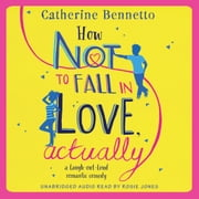 How Not to Fall in Love, Actually - a laugh-out-loud romantic comedy audiobook by Catherine Bennetto
