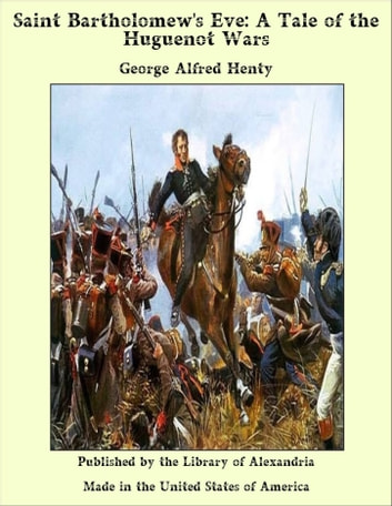 Saint Bartholomew's Eve: A Tale of the Huguenot Wars ebook by George Alfred Henty