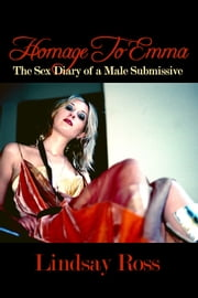 Homage To Emma: The Sex Diary of a Male Submissive ebook by Lindsay Ross