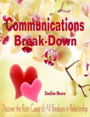 Communications Break-Down - Discover the Root Cause of All Breakups in Relationship ebook by DeeDee Moore