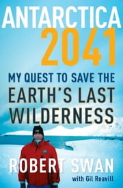Antarctica 2041 - My Quest to Save the Earth's Last Wilderness ebook by Robert Swan,Gil Reavill