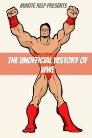 The Unofficial History of World Wrestling Entertainment (WWE) - The Business, The Stars, and the Building of An Empire ebook by Minute Help Guides