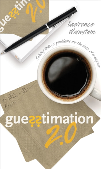 Guesstimation 2.0 - Solving Today's Problems on the Back of a Napkin eBook by Lawrence Weinstein