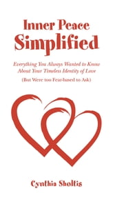 Inner Peace Simplified - Everything You Always Wanted to Know About Your Timeless Identity of Love (But Were too Fear-based to Ask) ebook by Cynthia Sholtis