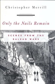 Only the Nails Remain - Scenes from the Balkan Wars ebook by Christopher Merrill