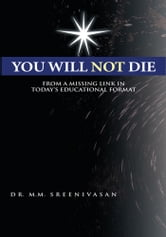 You Will Not Die - From a Missing Link in Today's Educational Format ebook by Dr. M.M. Sreenivasan
