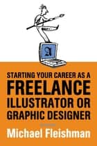 Starting Your Career as a Freelance Illustrator or Graphic Designer - Revised Edition ebook by Michael Fleishman