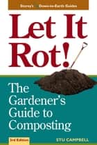 Let it Rot! - The Gardener's Guide to Composting (Third Edition) ebook by Stu Campbell