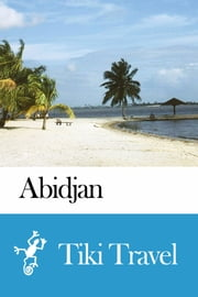 Abidjan (Cote d'Ivoire) Travel Guide - Tiki Travel ebook by Tiki Travel