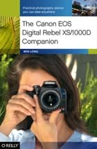 The Canon EOS Digital Rebel XS/1000D Companion - Practical Photography Advice You Can Take Anywhere ebook by Ben Long