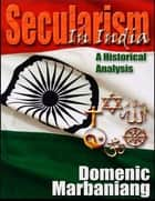 Secularism in India: A Historical Analysis ebook by Domenic Marbaniang