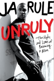 Unruly - The Highs and Lows of Becoming a Man ebook by Ja Rule