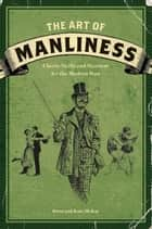 The Art of Manliness: Classic Skills and Manners for the Modern Man ebook by McKay, Brett