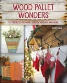 Wood Pallet Wonders - DIY Projects for Home, Garden, Holidays and More ebook by Becky Lamb