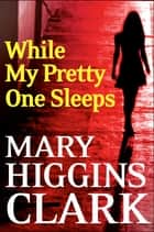 While My Pretty One Sleeps 電子書 by Mary Higgins Clark