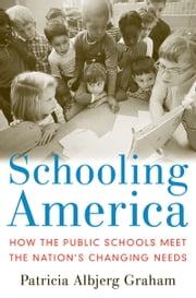 Schooling America - How the Public Schools Meet the Nation's Changing Needs ebook by Patricia Albjerg Graham