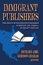 Immigrant Publishers - The Impact of Expatriate Publishers in Britain and America in the 20th Century ebook by Richard Abel