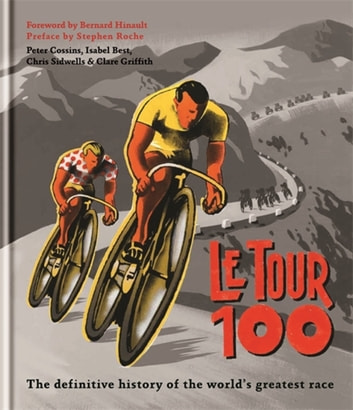 Le Tour 100 - The definitive history of the world's greatest race ebook by Peter Cossins