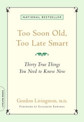 Too Soon Old, Too Late Smart - Thirty True Things You Need to Know Now ebook by M.D. Gordon Livingston M.D.