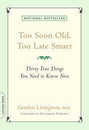 Too Soon Old, Too Late Smart - Thirty True Things You Need to Know Now ebook by M.D. Gordon Livingston M.D.,Elizabeth Edwards