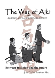The Way of Aiki - A Path of Unity, Confluence and Harmony ebook by Jose-Carlos Escobar-Hernandez