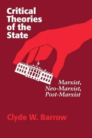 Critical Theories of the State: Marxist, Neomarxist, Postmarxist ebook by Barrow, Clyde W., Professor