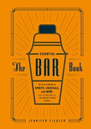 The Essential Bar Book - An A-to-Z Guide to Spirits, Cocktails, and Wine, with 115 Recipes for the World's Great Drinks ebook by Jennifer Fiedler