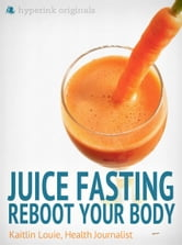 Juice Fasting: Reboot Your Body - Best Diet for Wellness and Weight Loss ebook by Kaitlin Louie