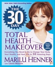 The 30 Day Total Health Makeover - Everything You Need to Do to Change Your Body, Your Health, and Your Life in 30 Amazing Days ebook by Marilu Henner,Laura Morton