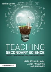Teaching Secondary Science - Constructing Meaning and Developing Understanding ebook by Keith Ross,Liz Lakin,Janet McKechnie,Jim Baker