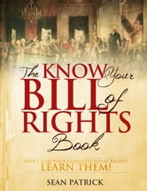The Know Your Bill of Rights Book - Don't Lose Your Constitutional Rights--Learn Them! ebook by Sean Patrick