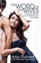 Word of the Wives - Monologues from the Unheard Women of the Bible ebook by Abby Guinness, Michele Guinness